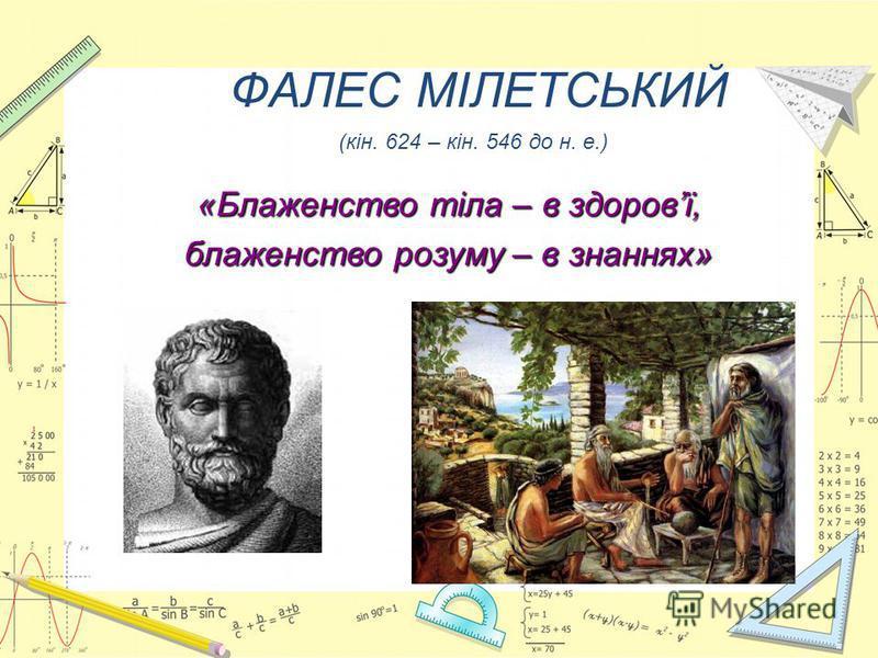 ФАЛЕС МІЛЕТСЬКИЙ (кін. 624 – кін. 546 до н. е.) «Блаженство тіла – в здоровї, блаженство розуму – в знаннях»