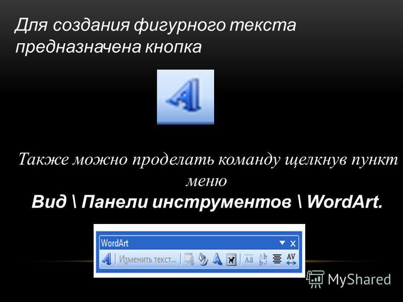 Для создания фигурного текста предназначена кнопка Также можно проделать команду щелкнув пункт меню Вид \ Панели инструментов \ WordArt.
