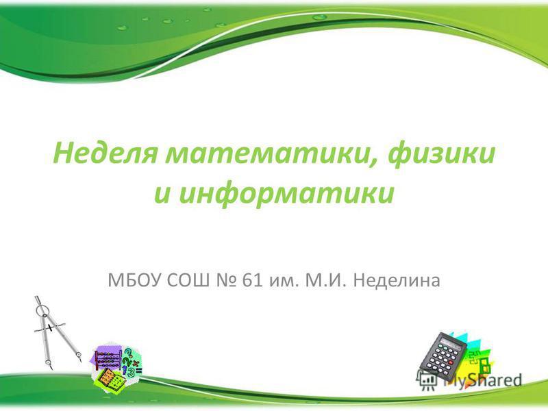Неделя математики, физики и информатики МБОУ СОШ 61 им. М.И. Неделина