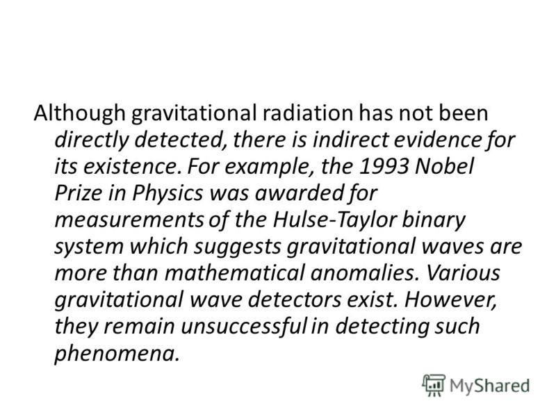 Although gravitational radiation has not been directly detected, there is indirect evidence for its existence. For example, the 1993 Nobel Prize in Physics was awarded for measurements of the Hulse-Taylor binary system which suggests gravitational wa