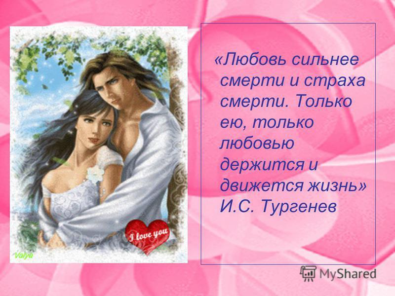 «Любовь сильнее смерти и страха смерти. Только ею, только любовью держится и движется жизнь» И.С. Тургенев