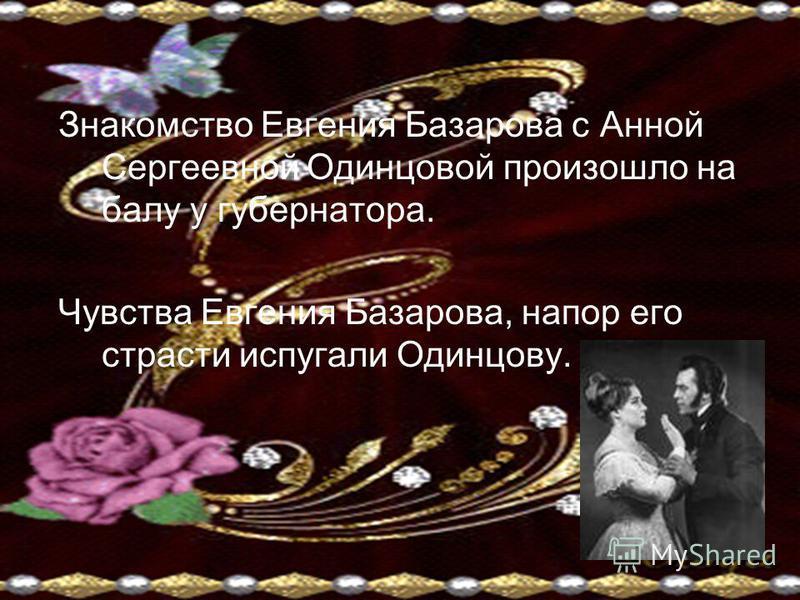 Знакомство Евгения Базарова с Анной Сергеевной Одинцовой произошло на балу у губернатора. Чувства Евгения Базарова, напор его страсти испугали Одинцову.