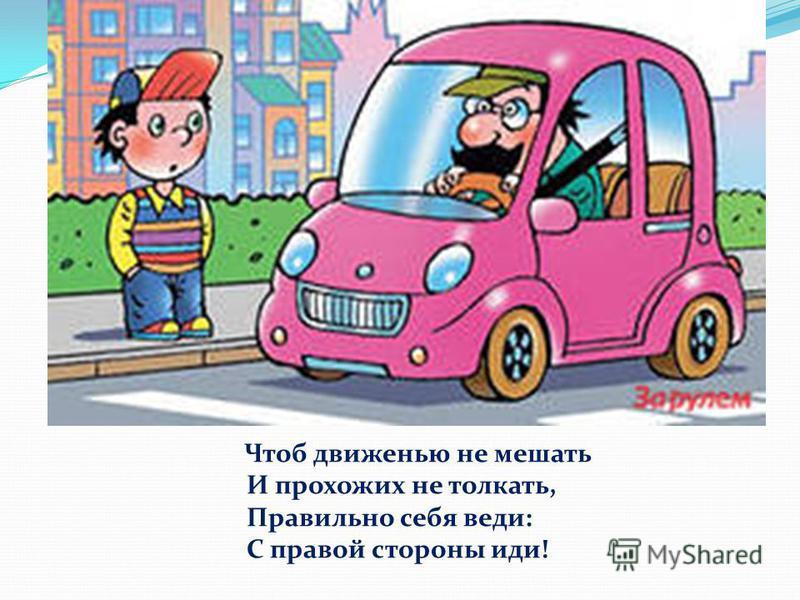 Чтоб движенью не мешать И прохожих не толкать, Правильно себя веди: С правой стороны иди!