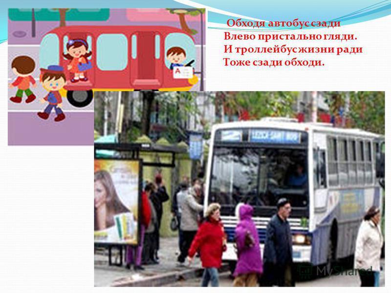 Обходя автобус сзади Влево пристально гляди. И троллейбус жизни ради Тоже сзади обходи.