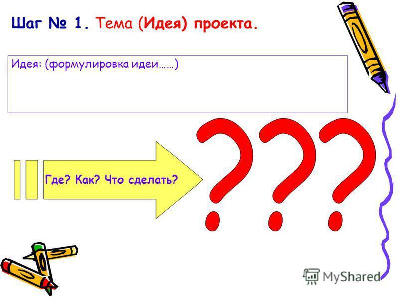 Шаг 1. Тема (Идея) проекта. Где? Как? Что сделать? Идея: (формулировка идеи……)