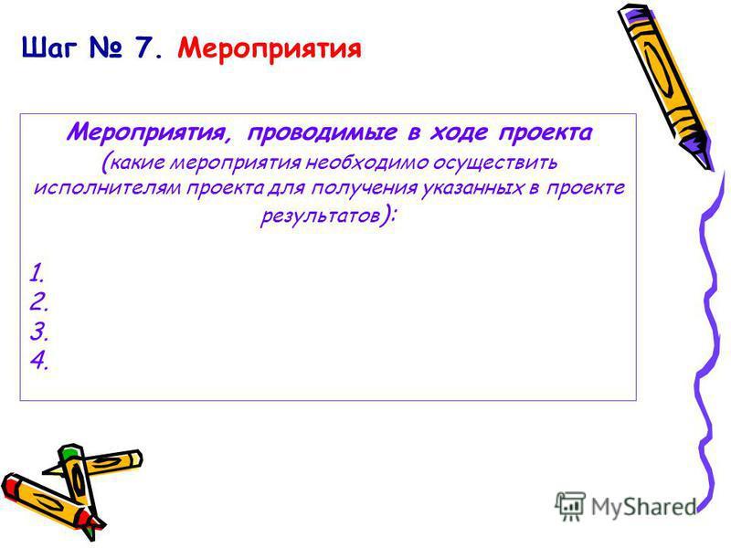 Шаг 7. Мероприятия Мероприятия, проводимые в ходе проекта ( какие мероприятия необходимо осуществить исполнителям проекта для получения указанных в проекте результатов ): 1. 2. 3. 4.