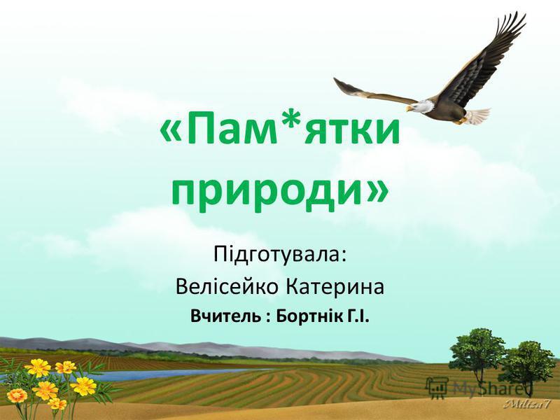 «Пам*ятки природи» Підготувала: Велісейко Катерина Вчитель : Бортнік Г.І.
