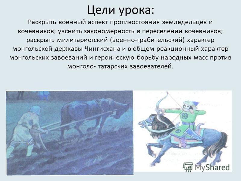 Цели урока: Раскрыть военный аспект противостояния земледельцев и кочевников; уяснить закономерность в переселении кочевников; раскрыть милитаристский (военно-грабительский) характер монгольской державы Чингисхана и в общем реакционный характер монго