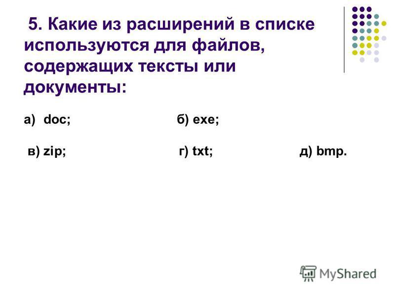 5. Какие из расширений в списке используются для файлов, содержащих тексты или документы: a)doc; б) exe; в) zip; г) txt; д) bmp.