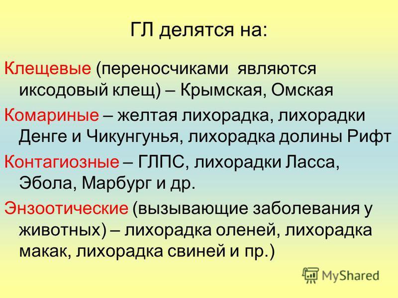 ГЛ делятся на: Клещевые (переносчиками являются иксодовый клещ) – Крымская, Омская Комариные – желтая лихорадка, лихорадки Денге и Чикунгунья, лихорадка долины Рифт Контагиозные – ГЛПС, лихорадки Ласса, Эбола, Марбург и др. Энзоотические (вызывающие