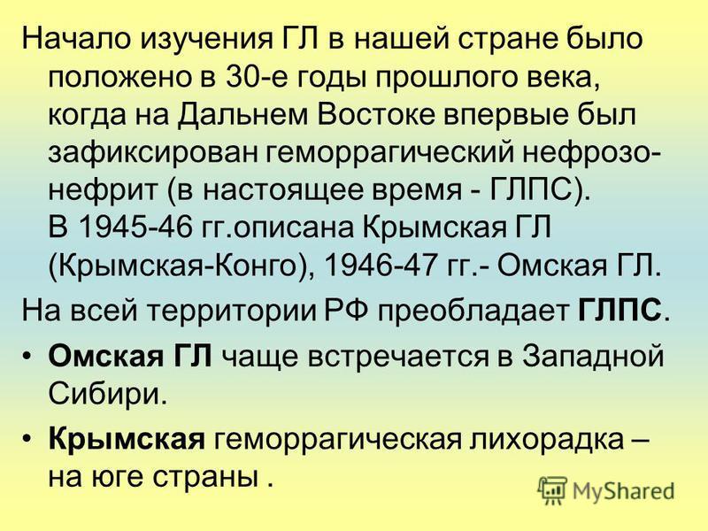 Начало изучения ГЛ в нашей стране было положено в 30-е годы прошлого века, когда на Дальнем Востоке впервые был зафиксирован геморрагический нефроза- нефрит (в настоящее время - ГЛПС). В 1945-46 гг.описана Крымская ГЛ (Крымская-Конго), 1946-47 гг.- О