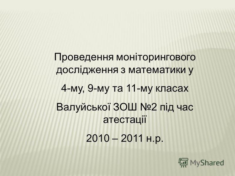 Проведення моніторингового дослідження з математики у 4-му, 9-му та 11-му класах Валуйської ЗОШ 2 під час атестації 2010 – 2011 н.р.