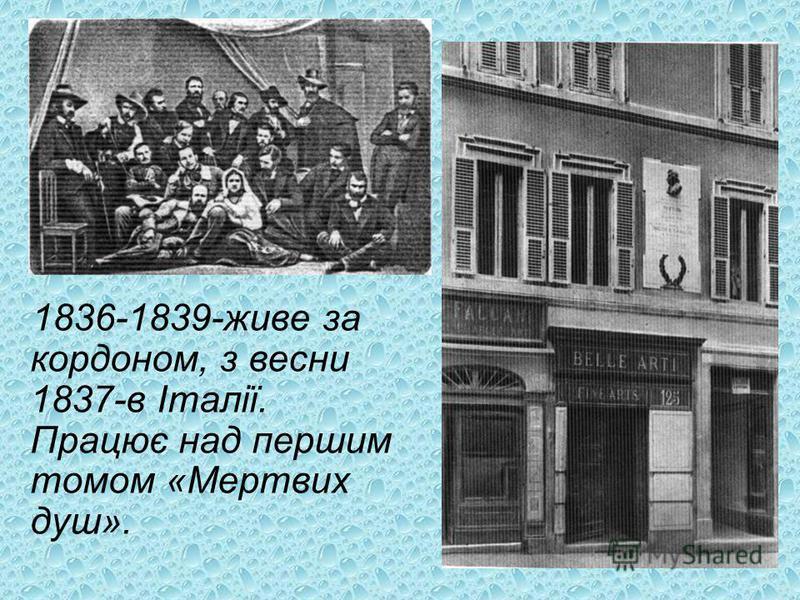 1836-1839-живе за кордоном, з весни 1837-в Італії. Працює над першим томом «Мертвих душ».