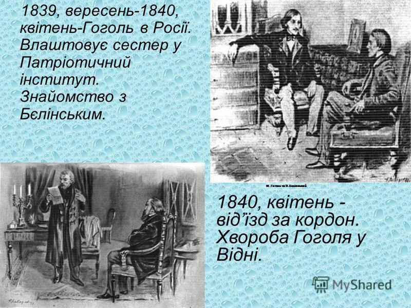 1839, вересень-1840, квітень-Гоголь в Росії. Влаштовує сестер у Патріотичний інститут. Знайомство з Бєлінським. М.Гоголь та В.Бєлінський 1840, квітень - відїзд за кордон. Хвороба Гоголя у Відні.