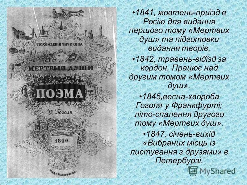 1841, жовтень-приїзд в Росію для видання першого тому «Мертвих душ» та підготовки видання творів. 1842, травень-відїзд за кордон. Працює над другим томом «Мертвих душ». 1845,весна-хвороба Гоголя у Франкфурті; літо-спалення другого тому «Мертвих душ».