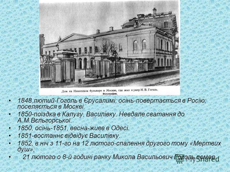 1848,лютий-Гоголь в Єрусалимі; осінь-повертається в Росію; поселяється в Москві. 1850-поїздка в Калугу, Василівку. Невдале сватання до А.М.Вєльгорської. 1850, осінь-1851, весна-живе в Одесі. 1851-востаннє відвідує Василівку. 1852, в ніч з 11-го на 12