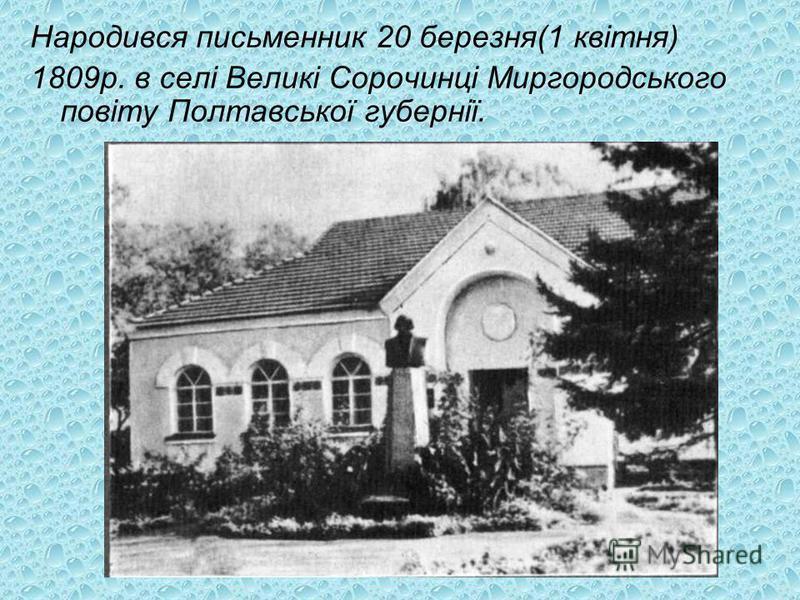 Народився письменник 20 березня(1 квітня) 1809р. в селі Великі Сорочинці Миргородського повіту Полтавської губернії.