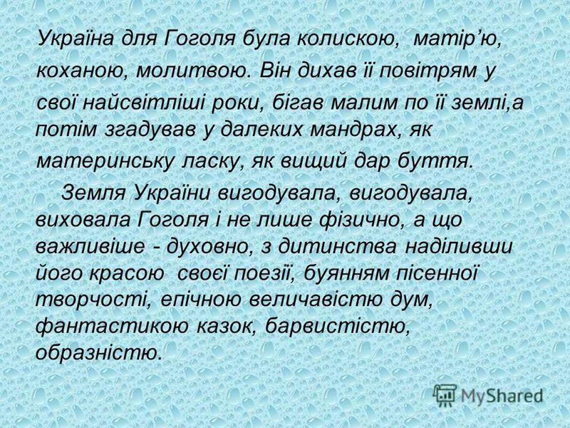 Україна для Гоголя була колискою, матірю, коханою, молитвою. Він дихав її повітрям у свої найсвітліші роки, бігав малим по її землі,а потім згадував у далеких мандрах, як материнську ласку, як вищий дар буття. Земля України вигодувала, вигодувала, ви