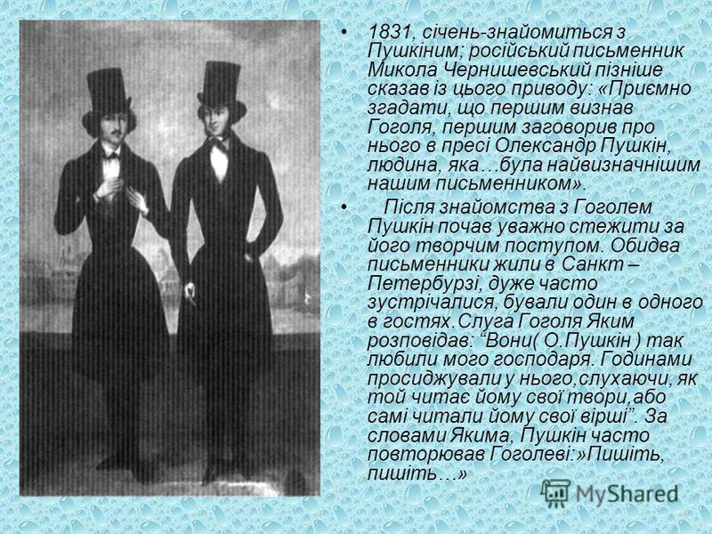 1831, січень-знайомиться з Пушкіним; російський письменник Микола Чернишевський пізніше сказав із цього приводу: «Приємно згадати, що першим визнав Гоголя, першим заговорив про нього в пресі Олександр Пушкін, людина, яка…була найвизначнішим нашим пис