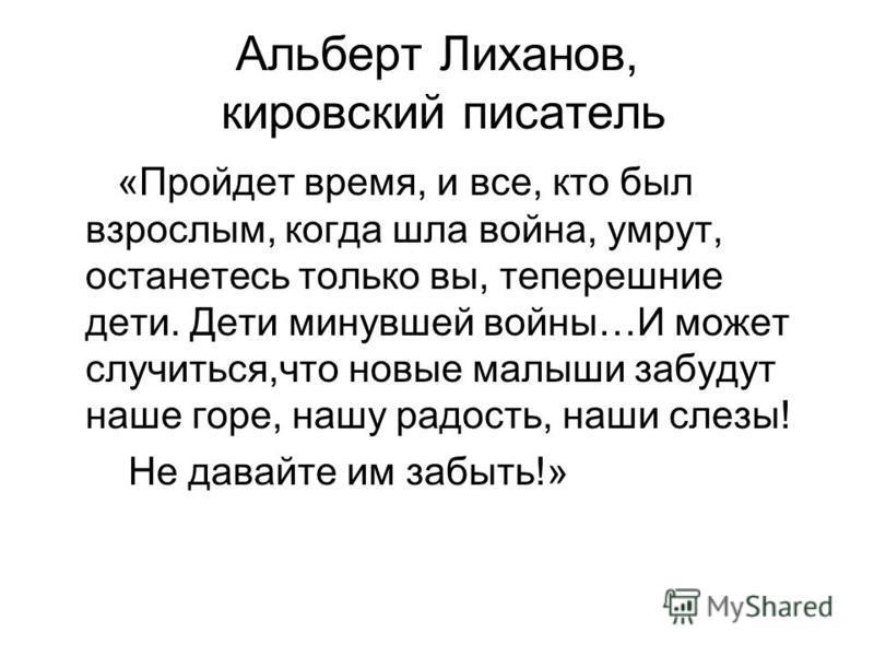 Альберт Лиханов, кировский писатель «Пройдет время, и все, кто был взрослым, когда шла война, умрут, останетесь только вы, теперешние дети. Дети минувшей войны…И может случиться,что новые малыши забудут наше горе, нашу радость, наши слезы! Не давайте