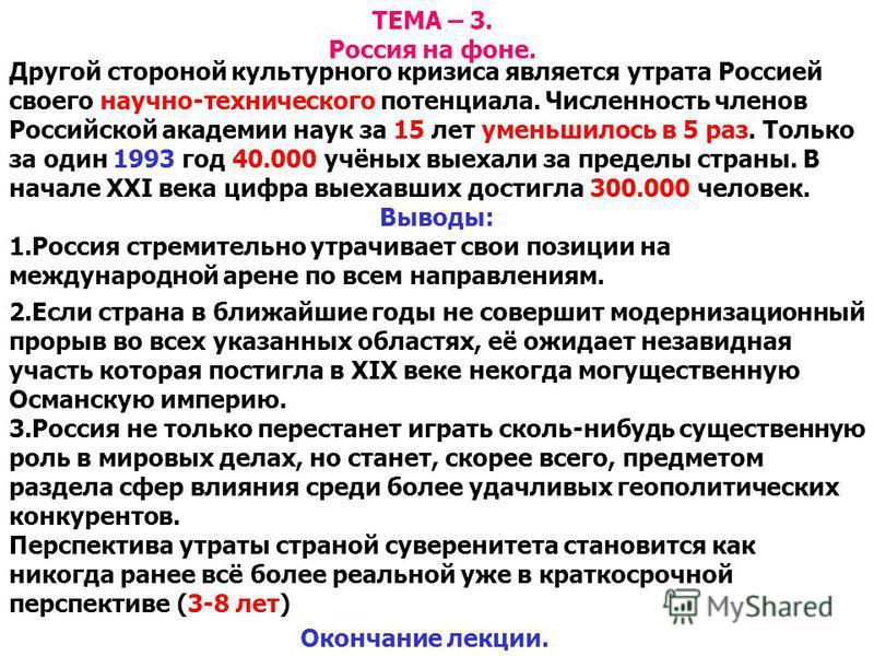 ТЕМА – 3. Россия на фоне. Другой стороной культурного кризиса является утрата Россией своего научно-технического потенциала. Численность членов Российской академии наук за 15 лет уменьшилось в 5 раз. Только за один 1993 год 40.000 учёных выехали за п