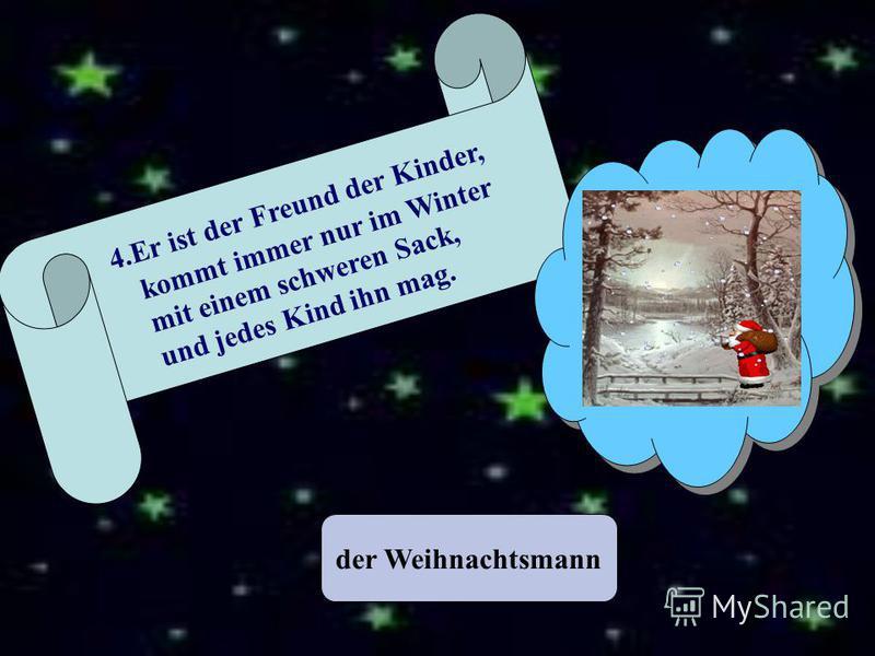 der Weihnachtsmann 4. Er ist der Freund der Kinder, kommt immer nur im Winter mit einem schweren Sack, und jedes Kind ihn mag.