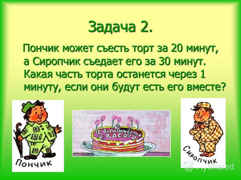 Задача 2. Пончик может съесть торт за 20 минут, а Сиропчик съедает его за 30 минут. Какая часть торта останется через 1 минуту, если они будут есть его вместе? Пончик может съесть торт за 20 минут, а Сиропчик съедает его за 30 минут. Какая часть торт
