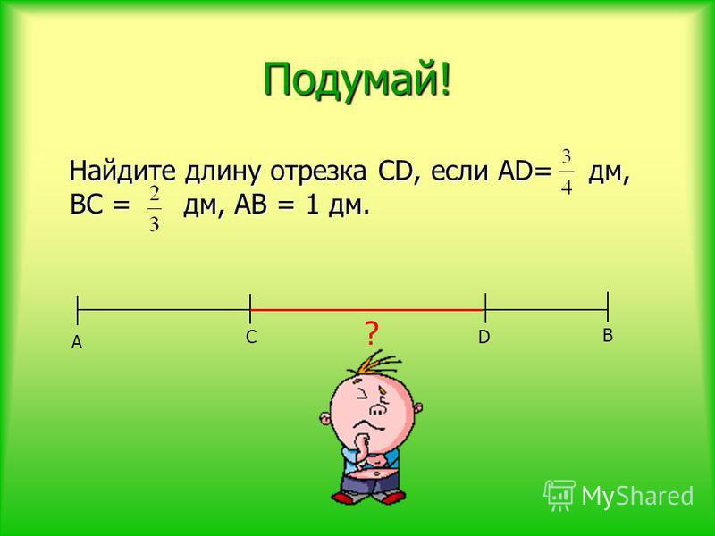 Подумай! Найдите длину отрезка CD, если АD= дм, ВC = дм, АВ = 1 дм. Найдите длину отрезка CD, если АD= дм, ВC = дм, АВ = 1 дм. А D В ? С
