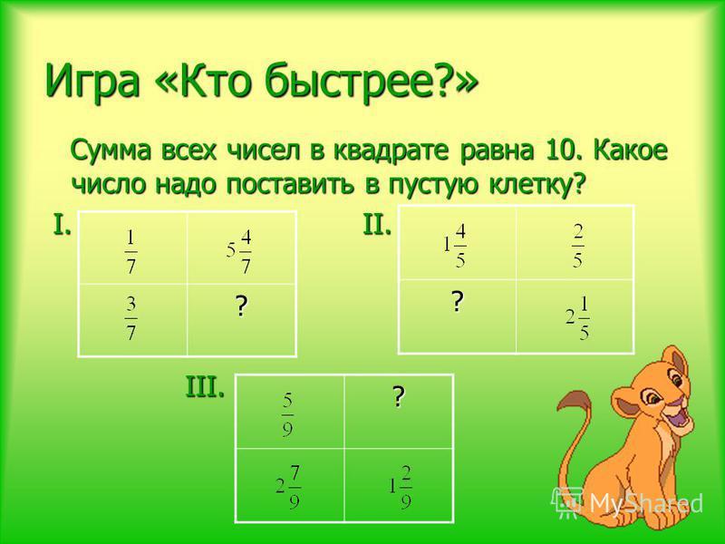 Игра «Кто быстрее?» Сумма всех чисел в квадрате равна 10. Какое число надо поставить в пустую клетку? Сумма всех чисел в квадрате равна 10. Какое число надо поставить в пустую клетку? I. II. I. II. III. III. ? ? ?