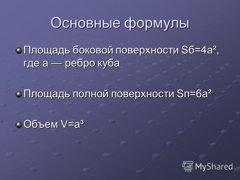 Основные формулы Площадь боковой поверхности Sб=4a², где а ребро куба Площадь полной поверхности Sп=6a² Объем V=a³