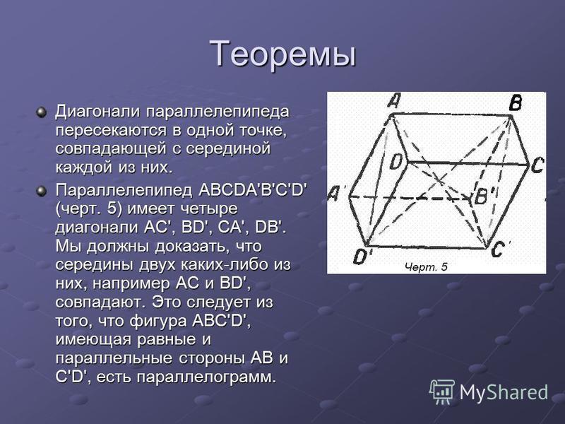 Теоремы Диагонали параллелепипеда пересекаются в одной точке, совпадающей с серединой каждой из них. Параллелепипед ABCDA'B'C'D' (черт. 5) имеет четыре диагонали AC', BD', CA', DB'. Мы должны доказать, что середины двух каких-либо из них, например АС