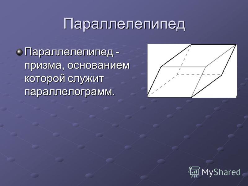 Параллелепипед Параллелепипед - призма, основанием которой служит параллелограмм.