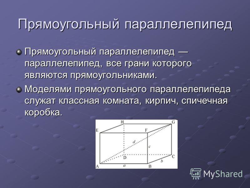 Прямоугольный параллелепипед Прямоугольный параллелепипед параллелепипед, все грани которого являются прямоугольниками. Моделями прямоугольного параллелепипеда служат классная комната, кирпич, спичечная коробка.