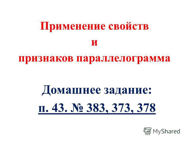 Применение свойств и признаков парольлелограммамма Домашнее задание: п. 43. 383, 373, 378