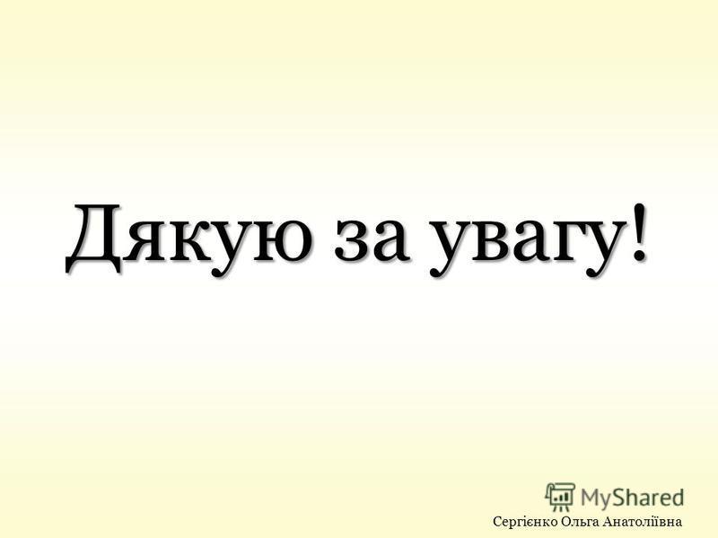 Дякую за увагу! Сергієнко Ольга Анатоліївна