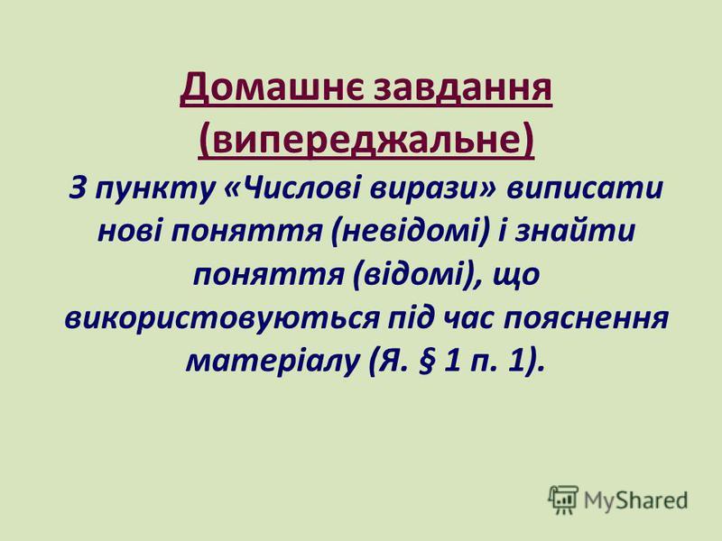 Домашнє завдання (випереджальне) З пункту «Числові вирази» виписати нові поняття (невідомі) і знайти поняття (відомі), що використовуються під час пояснення матеріалу (Я. § 1 п. 1).