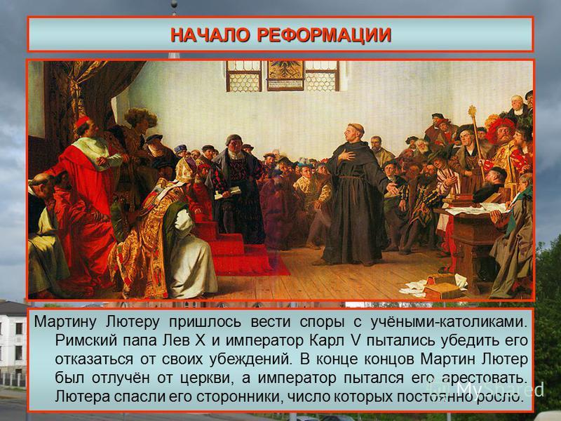 НАЧАЛО РЕФОРМАЦИИ Мартину Лютеру пришлось вести споры с учёными-католиками. Римский папа Лев Х и император Карл V пытались убедить его отказаться от своих убеждений. В конце концов Мартин Лютер был отлучён от церкви, а император пытался его арестоват