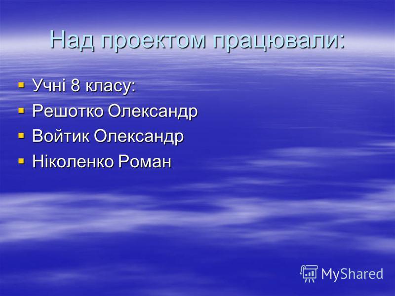 Над проектом працювали: Учні 8 класу: Решотко Олександр Войтик Олександр Ніколенко Роман