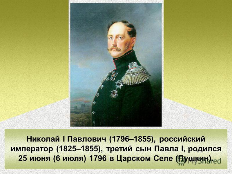 Николай I Павлович (1796–1855), российский император (1825–1855), третий сын Павла I, родился 25 июня (6 июля) 1796 в Царском Селе (Пушкин).