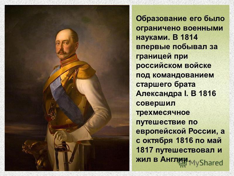 Образование его было ограничено военными науками. В 1814 впервые побывал за границей при российском войске под командованием старшего брата Александра I. В 1816 совершил трехмесячное путешествие по европейской России, а с октября 1816 по май 1817 пут