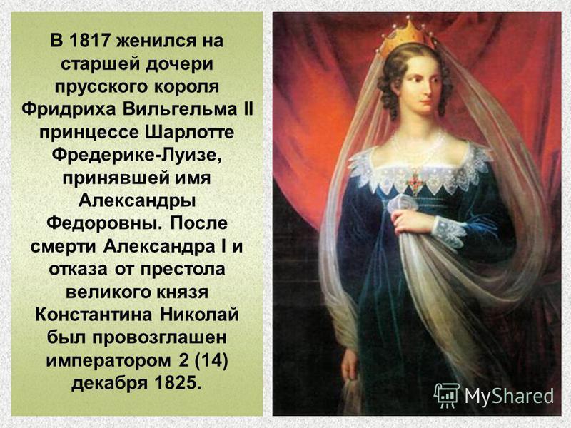 В 1817 женился на старшей дочери прусского короля Фридриха Вильгельма II принцессе Шарлотте Фредерике-Луизе, принявшей имя Александры Федоровны. После смерти Александра I и отказа от престола великого князя Константина Николай был провозглашен импера