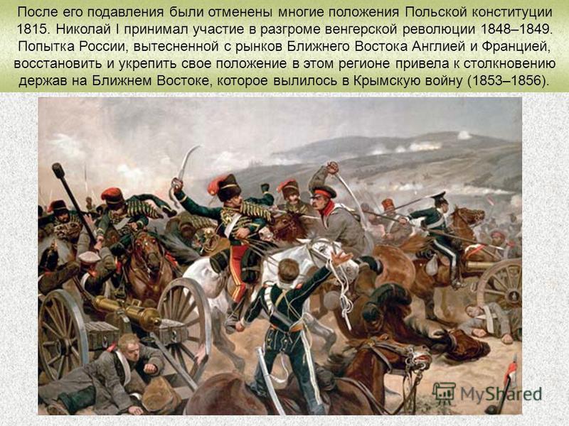 После его подавления были отменены многие положения Польской конституции 1815. Николай I принимал участие в разгроме венгерской революции 1848–1849. Попытка России, вытесненной с рынков Ближнего Востока Англией и Францией, восстановить и укрепить сво
