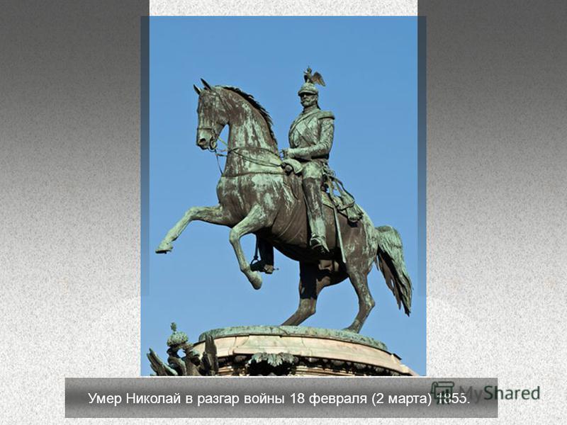 Умер Николай в разгар войны 18 февраля (2 марта) 1855.