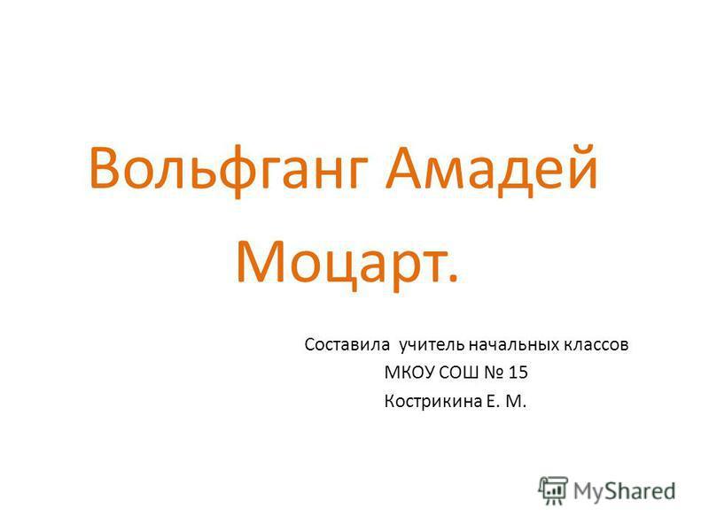 Вольфганг Амадей Моцарт. Составила учитель начальных классов МКОУ СОШ 15 Кострикина Е. М.