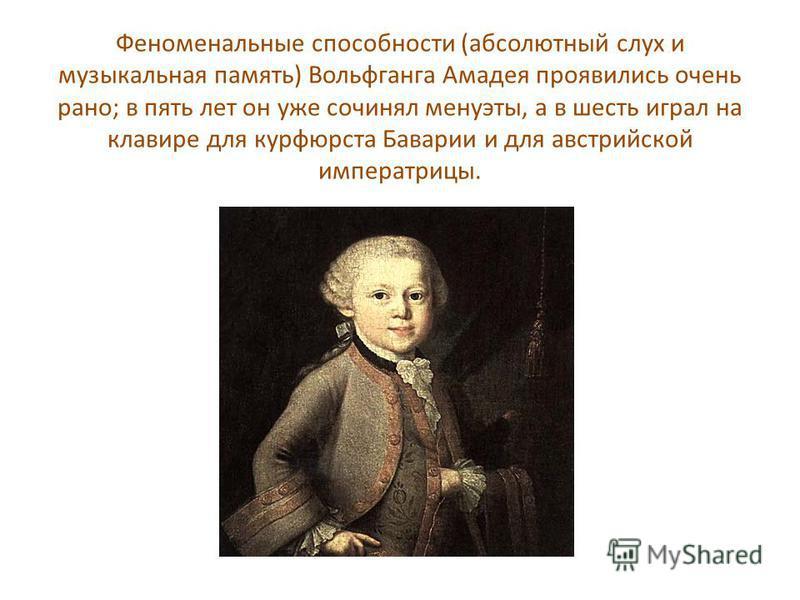 Феноменальные способности (абсолютный слух и музыкальная память) Вольфганга Амадея проявились очень рано; в пять лет он уже сочинял менуэты, а в шесть играл на клавире для курфюрста Баварии и для австрийской императрицы.