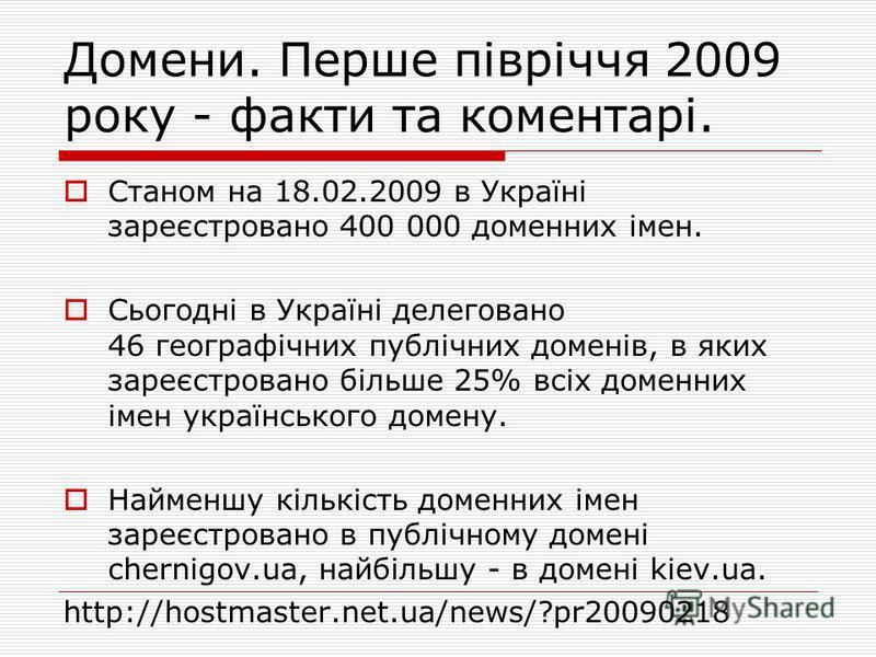 Домени. Перше півріччя 2009 року - факти та коментарі. Станом на 18.02.2009 в Україні зареєстровано 400 000 доменних імен. Сьогодні в Україні делеговано 46 географічних публічних доменів, в яких зареєстровано більше 25% всіх доменних імен українськог
