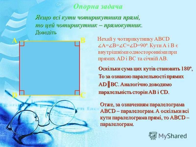 Опорна задача А В D С Нехай у чотирикутнику АВСD А= В= С= D=90º. Кути А і В є внутрішніми односторонніми при прямих АD і ВС та січній АВ. Якщо всі кути чотирикутника прямі, то цей чотирикутник – прямокутник. Доведіть Оскільки сума цих кутів становить