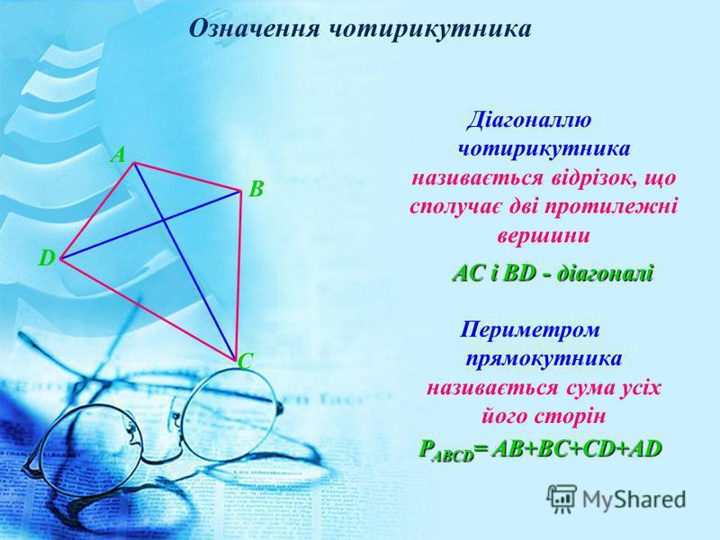 А В D C Діагоналлю чотирикутника називається відрізок, що сполучає дві протилежні вершини Периметром прямокутника називається сума усіх його сторін Означення чотирикутника AC і ВD - діагоналі Р АВСD = AB+BC+CD+AD