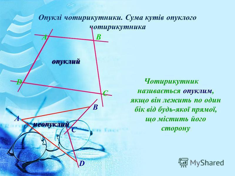 Опуклі чотирикутники. Сума кутів опуклого чотирикутника Чотирикутник називається опуклим, якщо він лежить по один бік від будь-якої прямої, що містить його сторону B A C D A B D C опуклий опуклий неопуклий неопуклий