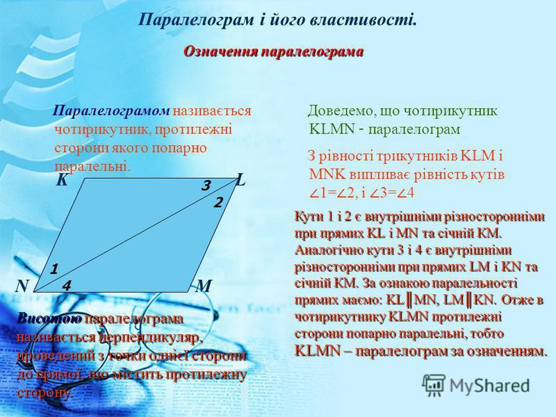 Паралелограм і його властивості. Паралелограмом називається чотирикутник, протилежні сторони якого попарно паралельні. Доведемо, що чотирикутник KLMN – паралелограм K L N M З рівності трикутників KLM і MNK випливає рівність кутів 1= 2, і 3= 4 Означен